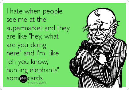 "I hate when people see me at the supermarket and they are like ""hey, what are you doing here"" and I'm  like ""oh you know, hunting elephants"""