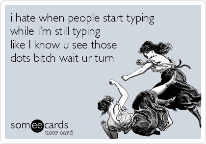 i hate when people start typing while i'm still typing like I know u see those dots bitch wait ur turn
