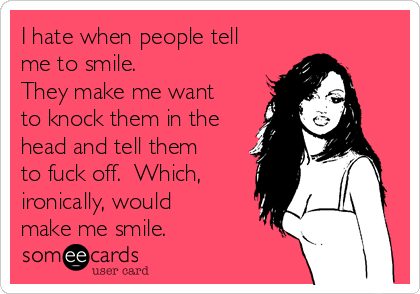 I hate when people tell me to smile.   They make me want to knock them in the head and tell them to fuck off.  Which, ironically, would make me smile.