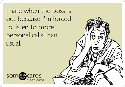 I hate when the boss is out because I'm forced to listen to more personal calls than usual.