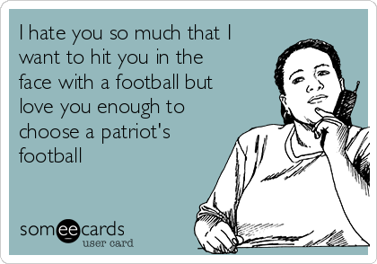 I hate you so much that I want to hit you in the face with a football but love you enough to choose a patriot's football