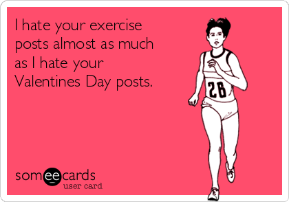 I hate your exercise posts almost as much as I hate your Valentines Day posts.