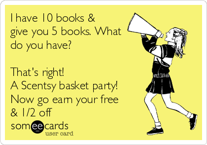 I have 10 books & give you 5 books. What do you have?   That's right!  A Scentsy basket party!  Now go earn your free & 1/2 off