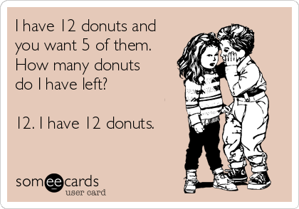 I have 12 donuts and you want 5 of them. How many donuts do I have left?  12. I have 12 donuts.