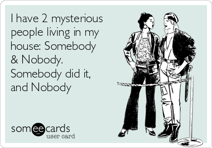 I have 2 mysterious people living in my house: Somebody & Nobody. Somebody did it, and Nobody