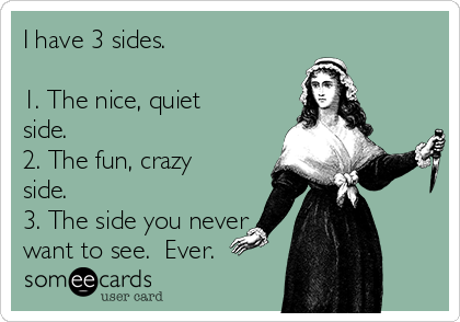 I have 3 sides.  1. The nice, quiet side. 2. The fun, crazy side. 3. The side you never want to see.  Ever.