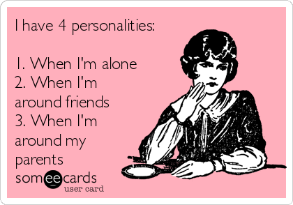 I have 4 personalities:   1. When I'm alone 2. When I'm around friends 3. When I'm around my parents
