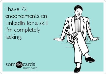 I have 72 endorsements on LinkedIn for a skill I'm completely lacking.