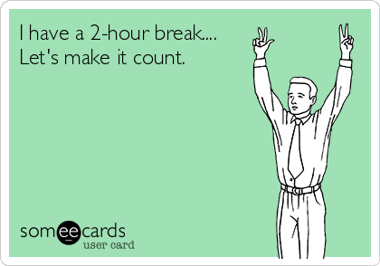 I have a 2-hour break.... Let's make it count.