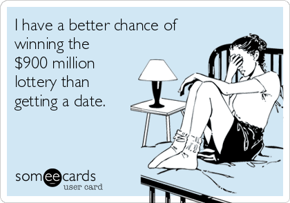 I have a better chance of winning the $900 million lottery than getting a date.