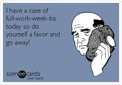 I have a case of full-work-week-itis today so do yourself a favor and go away!