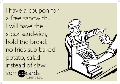 I have a coupon for a free sandwich.. I will have the steak sandwich, hold the bread, no fries sub baked potato, salad instead of slaw