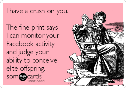 I have a crush on you.  The fine print says I can monitor your  Facebook activity and judge your ability to conceive elite offspring.