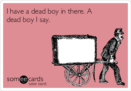 I have a dead boy in there. A dead boy I say.