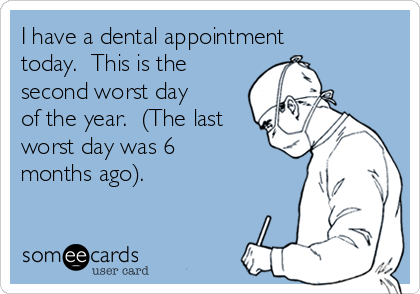 I have a dental appointment today.  This is the second worst day of the year.  (The last worst day was 6 months ago).