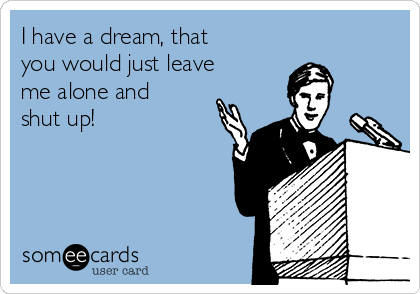 I have a dream, that you would just leave me alone and shut up!