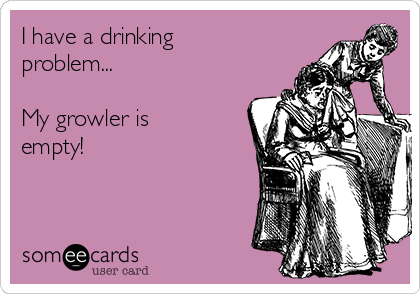 I have a drinking problem...  My growler is empty!