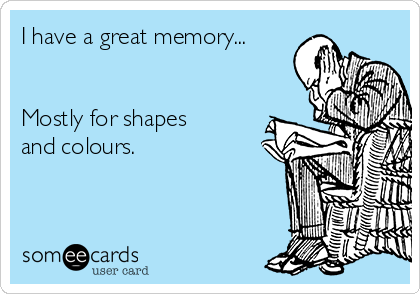I have a great memory...   Mostly for shapes and colours.