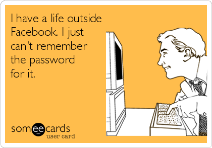 I have a life outside Facebook. I just  can't remember the password for it.