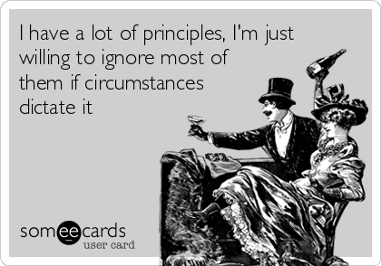 I have a lot of principles, I'm just willing to ignore most of them if circumstances dictate it
