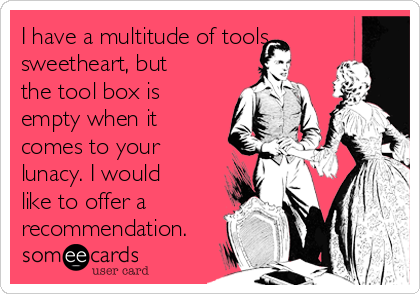 I have a multitude of tools sweetheart, but the tool box is empty when it comes to your lunacy. I would like to offer a recommendation.