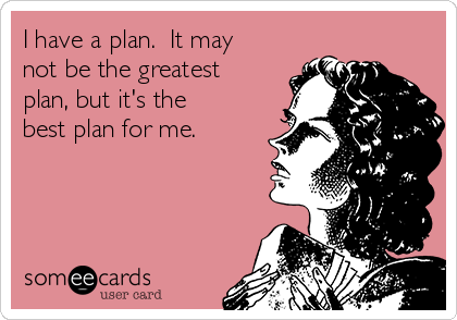 I have a plan.  It may not be the greatest plan, but it's the best plan for me.