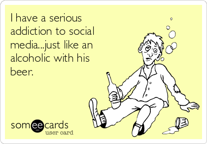 I have a serious addiction to social media...just like an alcoholic with his beer.