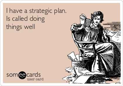 I have a strategic plan. Is called doing things well
