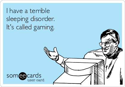 I have a terrible sleeping disorder. It's called gaming.