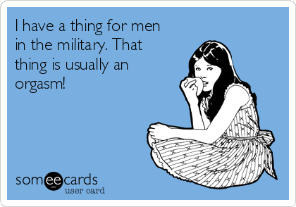 I have a thing for men in the military. That thing is usually an orgasm!