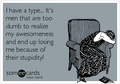 I have a type... It's men that are too dumb to realize my awesomeness and end up losing me because of their stupidity!