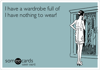 I have a wardrobe full of I have nothing to wear!