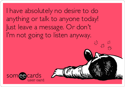 I have absolutely no desire to do anything or talk to anyone today!  Just leave a message. Or don't I'm not going to listen anyway.