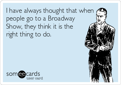 I have always thought that when people go to a Broadway Show, they think it is the right thing to do.