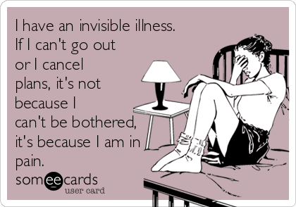 I have an invisible illness. If I can't go out or I cancel plans, it's not because I can't be bothered, it's because I am in pain.