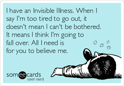 I have an Invisible Illness. When I say I'm too tired to go out, it doesn't mean I can't be bothered. It means I think I'm going to fall over. All I need is for you to believe me.