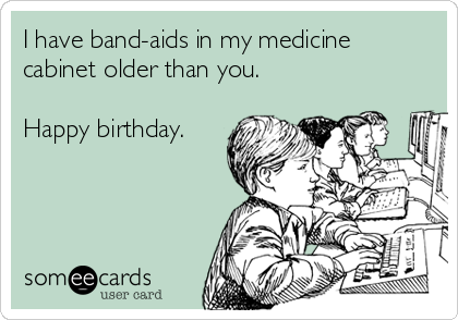 I have band-aids in my medicine cabinet older than you.  Happy birthday.