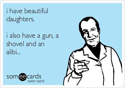 i have beautiful daughters.  i also have a gun, a shovel and an alibi...