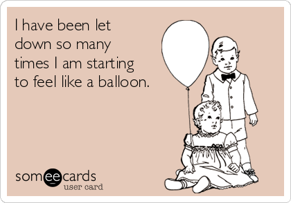 I have been let down so many times I am starting to feel like a balloon.