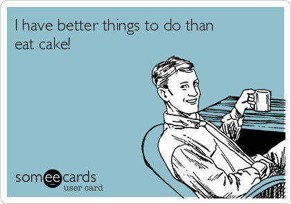 I have better things to do than eat cake!