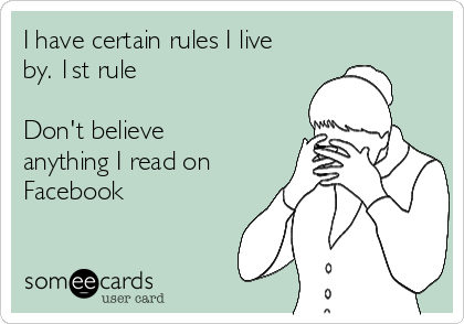 I have certain rules I live by. 1st rule  Don't believe anything I read on Facebook