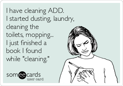 """I have cleaning ADD. I started dusting, laundry, cleaning the toilets, mopping... I just finished a book I found while """"cleaning."""""""