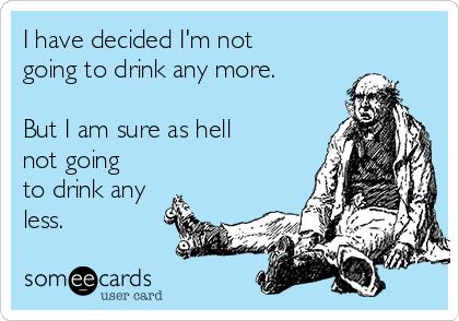 I have decided I'm not going to drink any more.  But I am sure as hell not going to drink any less.