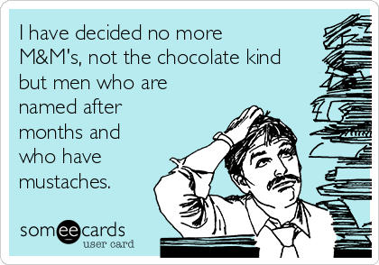 I have decided no more  M&M's, not the chocolate kind but men who are named after months and who have mustaches.