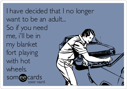 i have decided that i no longer want to be an adult so if you need me ill be in my blanket fort playing with hot wheels 88072 i have decided that i no longer want to be an adult so if you