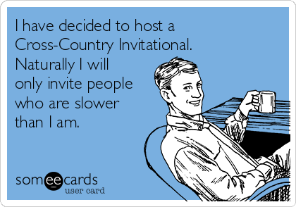 I have decided to host a Cross-Country Invitational. Naturally I will only invite people who are slower than I am.