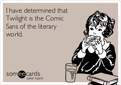 I have determined that Twilight is the Comic Sans of the literary world.