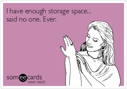 I have enough storage space... said no one. Ever.