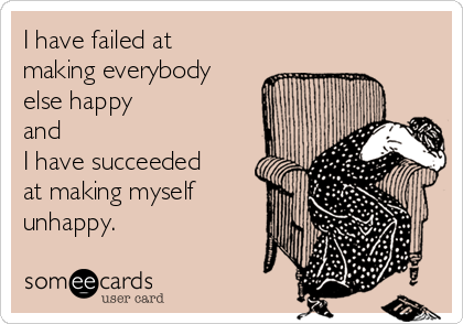 I have failed at making everybody else happy and I have succeeded at making myself unhappy.