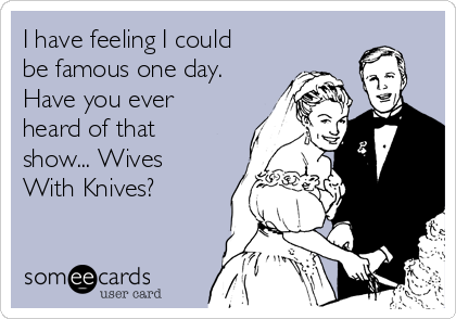 I have feeling I could be famous one day. Have you ever heard of that show... Wives With Knives?
